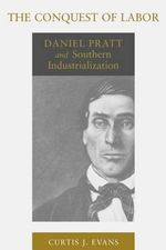 The Conquest of Labor : Daniel Pratt and Southern Industrialization - Assistant Professor of Religion Curtis J Evans
