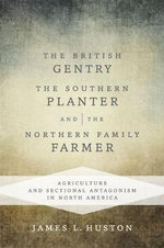 The British Gentry, the Southern Planter, and the Northern Family Farmer : Agriculture and Sectional Antagonism in North America - James L Huston