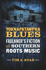 Yoknapatawpha Blues : Faulkner's Fiction and Southern Roots Music - Tim A Ryan