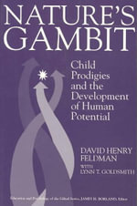 Nature's Gambit : Child Prodigies and the Development of Human Potential - David Henry Feldman
