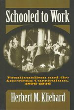 Schooled to Work : Vocationalism and the American Curriculum, 1876-1946 - Herbert M. Kliebard