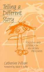 Telling a Different Story : Teaching and Literacy in an Urban Preschool - Catherine Wilson