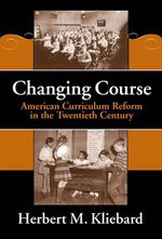 Changing Course : American Curriculum Reform in the 20th Century - Herbert M. Kliebard