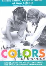 The Colors of Learning : Integrating the Visual Arts into the Early Childhood Curriculum - Rosemary Althouse