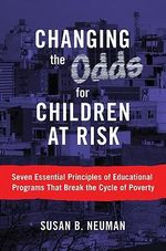 Changing the Odds for Children at Risk : Seven Essential Principles of Educational Programs That Break the Cycle of Poverty - Susan B. Neuman