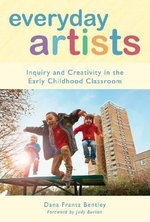 Everyday Artists : Inquiry and Creativity in the Early Childhood Classroom - Dana Frantz Bentley