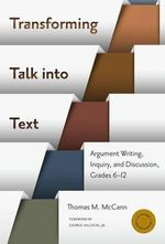 Transforming Talk into Text : Argument Writing, Inquiry, and Discussion, Grades 6-12 - Thomas M. McCann