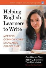 Helping English Learners to Write : Meeting Common Core Standards, Grades 6-12 - Carol Booth Olson