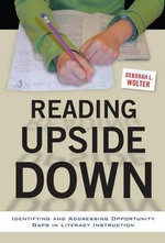 Reading Upside Down : Identifying and Addressing Opportunity Gaps in Literacy Instruction - Deborah L. Wolter