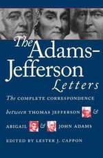 The Adams-Jefferson Letters : The Complete Correspondence Between Thomas Jefferson and Abigail and John Adams - Thomas Jefferson