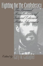 Fighting for the Confederacy : Personal Recollections of General Edward Porter Alexander - Edward Porter Alexander