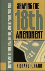 Shaping the Eighteenth Amendment : Temperance Reform, Legal Culture, and the Polity, 1880-1920 - Richard F. Hamm