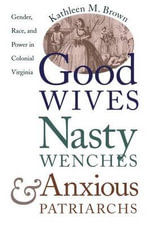 Good Wives, Nasty Wenches, and Anxious Patriarchs : Gender, Race and Power in Colonial Virginia - Kathleen M. Brown
