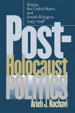Post-Holocaust Politics : Britain, the United States and Jewish Refugees, 1945-1948 - Arieh J. Kochavi