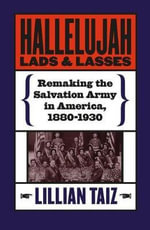 Hallelujah Lads and Lasses : Remaking the Salvation Army in America 1880-1930 - Lillian Taiz