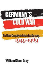 Germany's Cold War : The Global Campaign to Isolate East Germany, 1949-1969 - William Glenn Gray