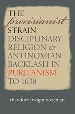 The Precisianist Strain : Disciplinary Religion and Antinomian Backlash in Puritanism to 1638 - Theodore Dwight Bozeman