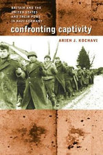 Confronting Captivity : Britain and the United States and Their POWs in Nazi Germany - Arieh J. Kochavi