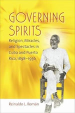 Governing Spirits : Religion, Miracles, and Spectacles in Cuba and Puerto Rico, 1898-1956 - Reinaldo L. Roman