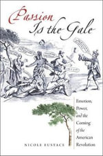 Passion is the Gale : Emotion, Power, and the Coming of the American Revolution - Nicole Eustace