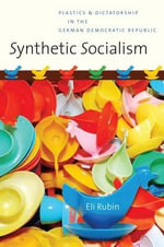 Synthetic Socialism : Plastics and Dictatorship in the German Democratic Republic - Eli Rubin