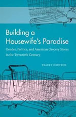 Building a Housewife's Paradise : Gender, Politics, and American Grocery Stores in the Twentieth Century - Tracey Deutsch