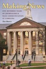 Making News : One Hundred Years of Journalism and Mass Communication at Carolina - Tom Bowers