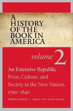 A History of the Book in America : Extensive Republic: Print, Culture, and Society in the New Nation, 1790-1840 v. 2