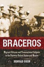 Braceros : Migrant Citizens and Transnational Subjects in the Postwar United States and Mexico - Deborah Cohen