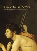 David to Delacroix : The Rise of Romantic Mythology - Dorothy Johnson