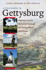 A Field Guide to Gettysburg : Experiencing the Battlefield Through Its History, Places and People - Carol Reardon