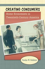 Creating Consumers : Home Economists in Twentieth-Century America - Carolyn M. Goldstein