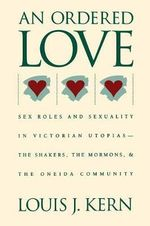 Ordered Love : Sex Roles and Sexuality in Victorian Utopias - The Shakers, the Mormons and the Oneida Community - Louis J. Kern