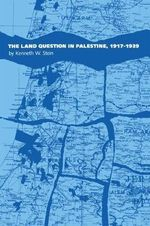 The Land Question in Palestine, 1917-39 : Preparation and the Law - Kenneth W. Stein