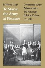 To Starve the Army at Pleasure : Continental Army Administration and American Political Culture, 1775-1783 - E.Wayne Carp