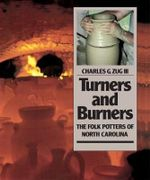 Turners & Burners : The Folk Potters of North Carolina - Charles G. Zug