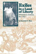 Exiles in a Land of Liberty : Mormons in America, 1830-1846 - Kenneth H Winn