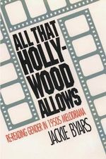 All That Hollywood Allows : RE-Reading Gender in 1950s Melodrama - Jackie Byars