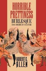 Horrible Prettiness : Burlesque and American Culture - Robert Clyde Allen