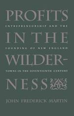 Profits in the Wilderness : Entrepreneurship and the Founding of New England Towns in the Seventeenth Century - John Frederick Martin