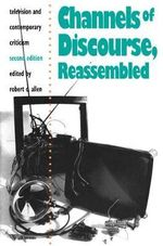 Channels of Discourse, Reassembled : Television and Contemporary Criticism - Robert Clyde Allen