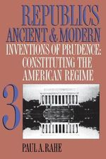 Republics Ancient and Modern : Inventions of Prudence - Paul Anthony Rahe