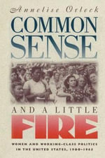 Common Sense & a Little Fire : Women and Working-Class Politics in the United States, 1900-1965 - Annelise Orleck