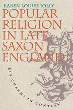Popular Religion in Late Saxon England : Elf Charms in Context - Karen Louise Jolly