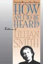 How am I to be Heard? : Letters of Lillian Smith