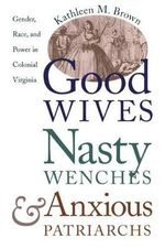 Good Wives, Nasty Wenches, and Anxious Patriarchs : Gender, Race, and Power in Colonial Virginia - Kathleen M. Brown