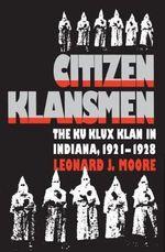 Citizen Klansmen : Ku Klux Klan in Indiana, 1921-1928 - Leonard J. Moore