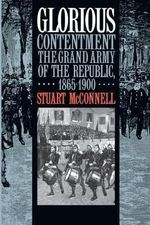 Glorious Contentment : Grand Army of the Republic, 1865-1900 - Stuart McConnell