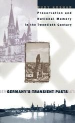 Germany's Transient Pasts : Preservation and National Memory in the Twentieth Century - Rudy Koshar