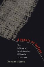 A Fabric of Defeat : Politics of South Carolina Millhands, 1910-48 - Bryant Simon